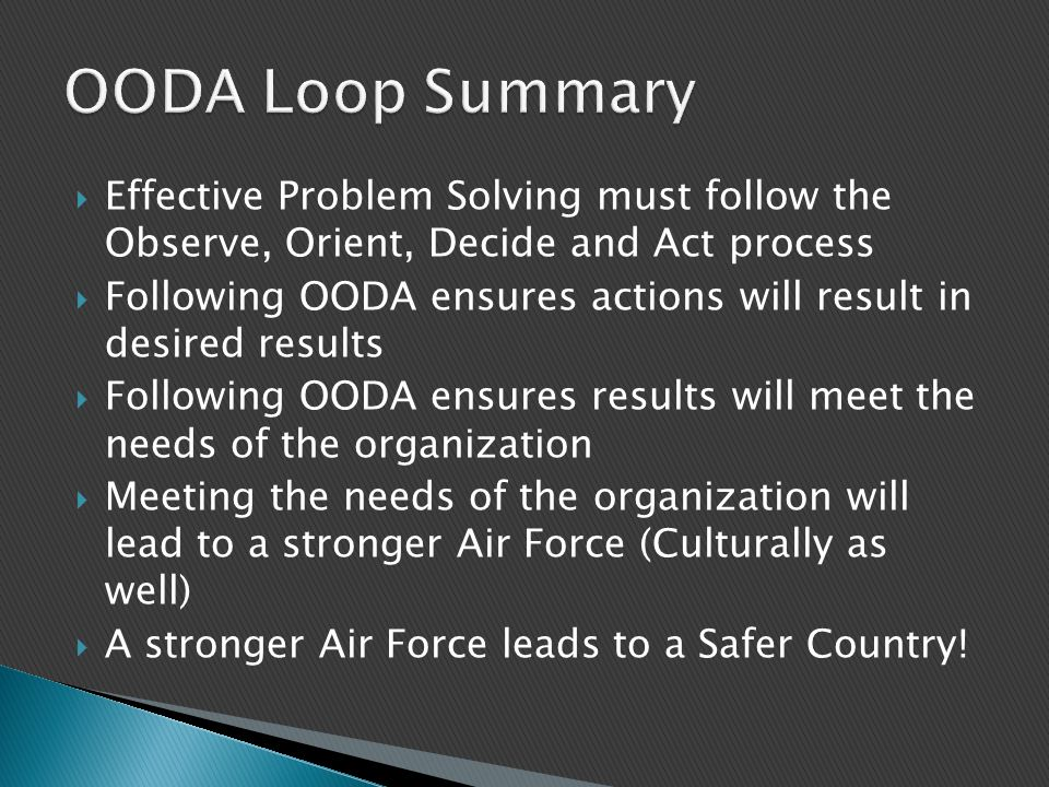 OODA Loop Summary Effective Problem Solving must follow the Observe, Orient, Decide and Act process.