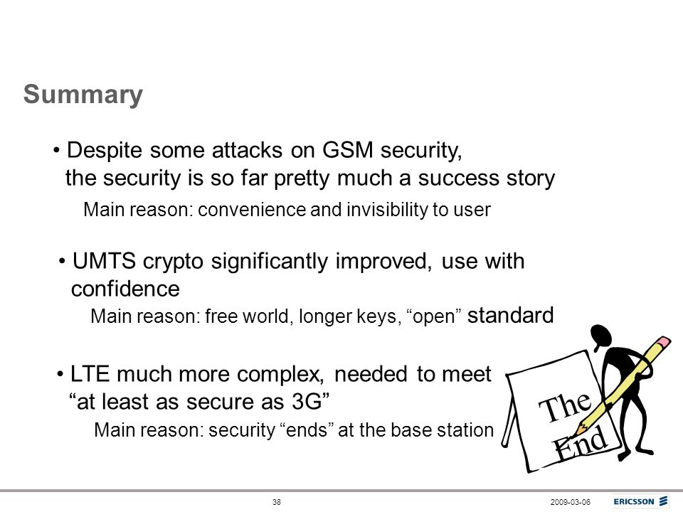 Summary Despite some attacks on GSM security, the security is so far pretty much a success story.