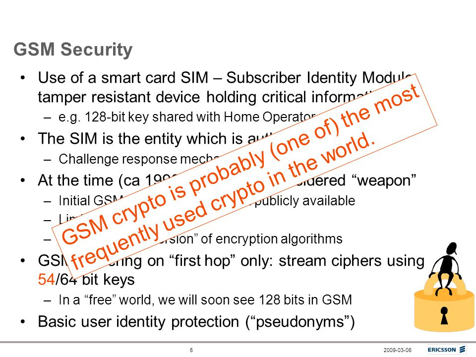GSM Security Use of a smart card SIM – Subscriber Identity Module, tamper resistant device holding critical information,