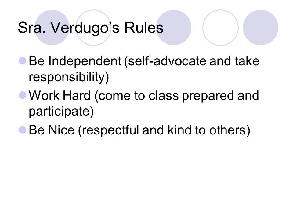 Sra. Verdugo's Rules Be Independent (self-advocate and take responsibility) Work Hard (come to class prepared and participate)