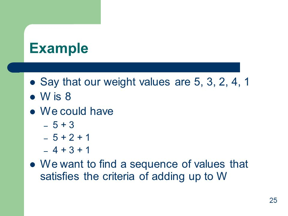 Example Say that our weight values are 5, 3, 2, 4, 1 W is 8