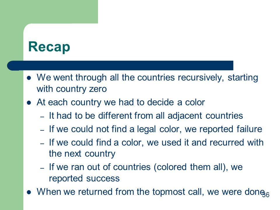 Recap We went through all the countries recursively, starting with country zero. At each country we had to decide a color.