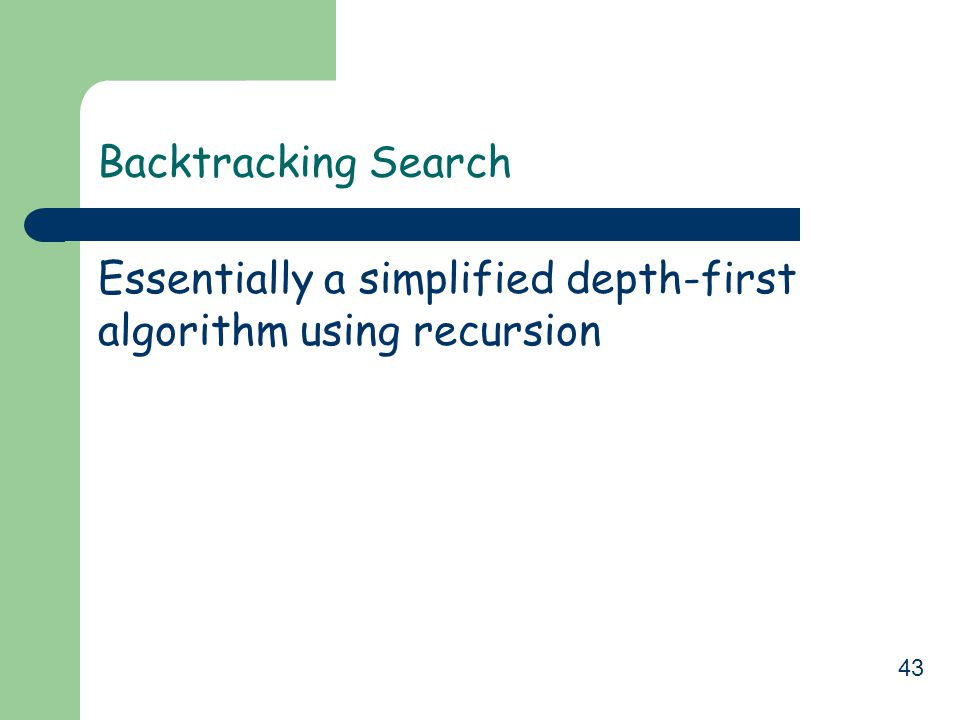 Backtracking Search Essentially a simplified depth-first algorithm using recursion