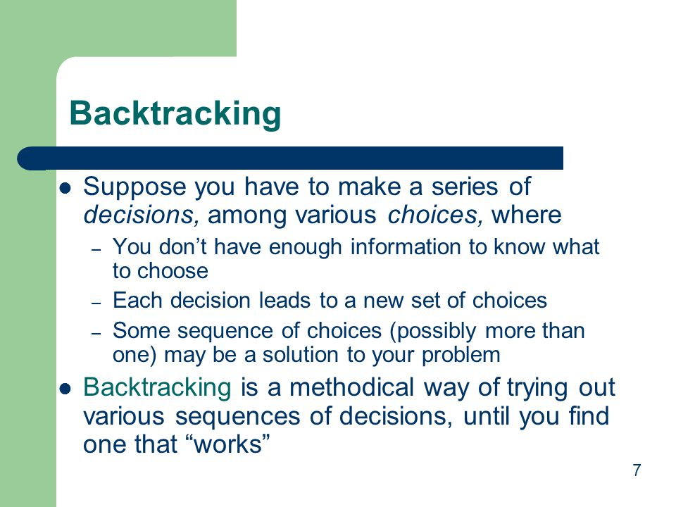 Backtracking Suppose you have to make a series of decisions, among various choices, where. You don't have enough information to know what to choose.