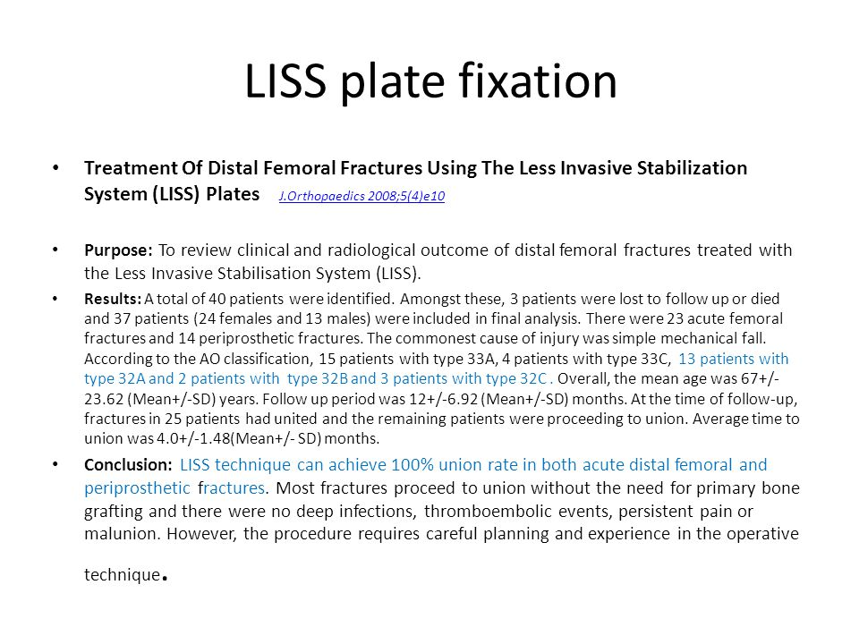 LISS plate fixation Treatment Of Distal Femoral Fractures Using The Less Invasive Stabilization System (LISS) Plates J.Orthopaedics 2008;5(4)e10.
