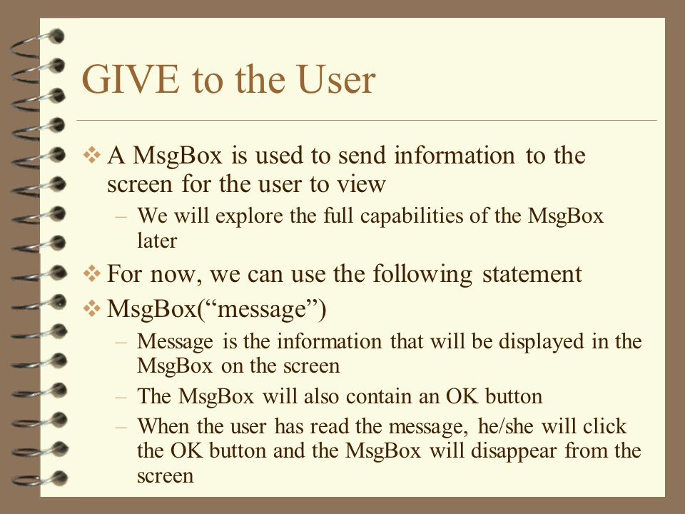 GIVE to the User A MsgBox is used to send information to the screen for the user to view. We will explore the full capabilities of the MsgBox later.