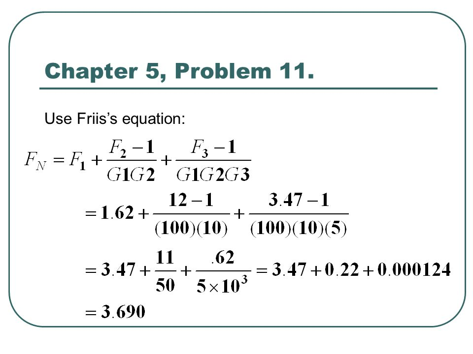 Chapter 5, Problem 11. Use Friis's equation: