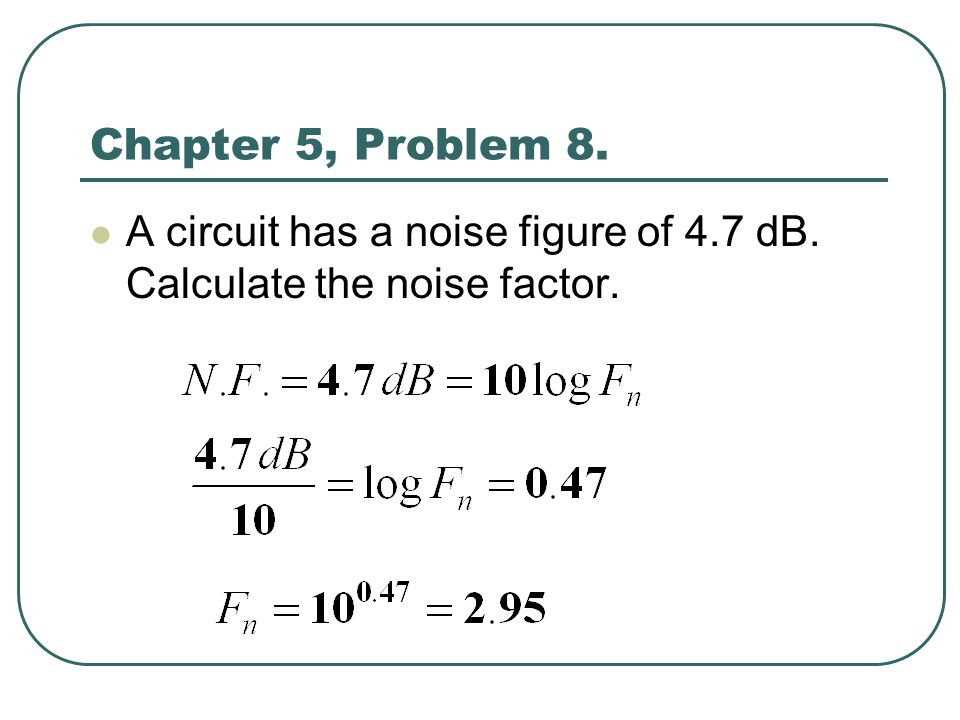 Chapter 5, Problem 8. A circuit has a noise figure of 4.7 dB. Calculate the noise factor.