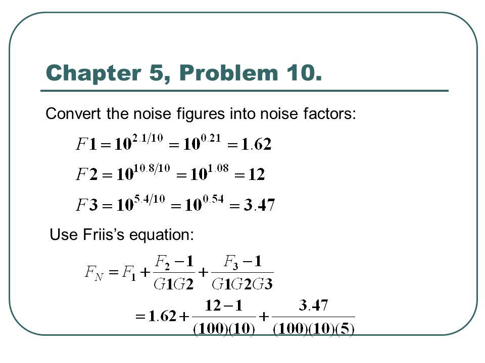 Chapter 5, Problem 10. Convert the noise figures into noise factors: