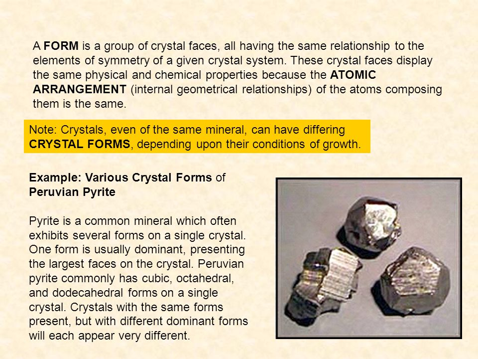 A FORM is a group of crystal faces, all having the same relationship to the elements of symmetry of a given crystal system. These crystal faces display the same physical and chemical properties because the ATOMIC ARRANGEMENT (internal geometrical relationships) of the atoms composing them is the same.
