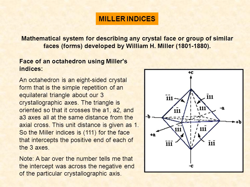 MILLER INDICES Mathematical system for describing any crystal face or group of similar faces (forms) developed by William H. Miller (1801-1880).