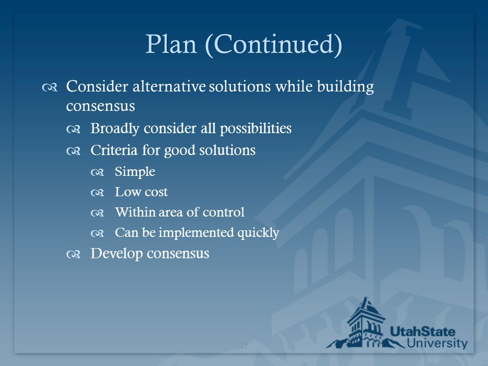 Plan (Continued) Consider alternative solutions while building consensus. Broadly consider all possibilities.