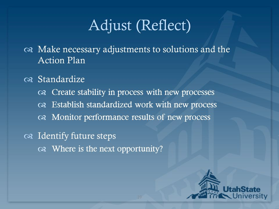 Adjust (Reflect) Make necessary adjustments to solutions and the Action Plan. Standardize. Create stability in process with new processes.