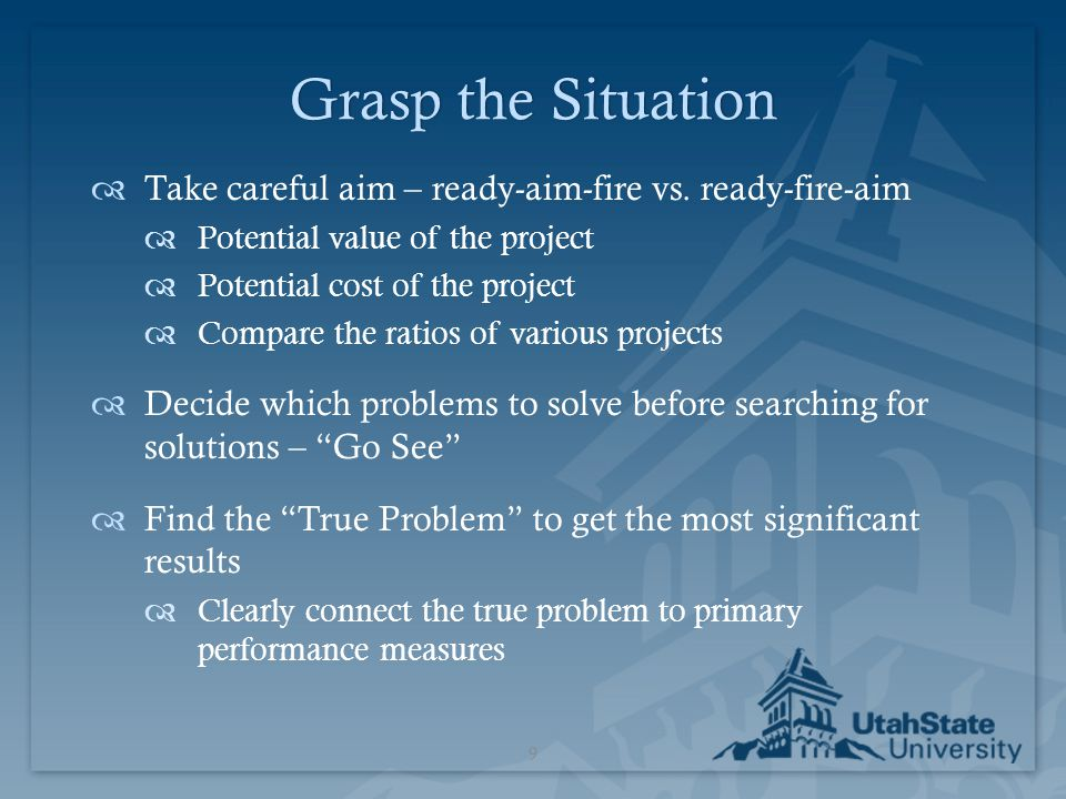 Grasp the Situation Take careful aim – ready-aim-fire vs. ready-fire-aim. Potential value of the project.