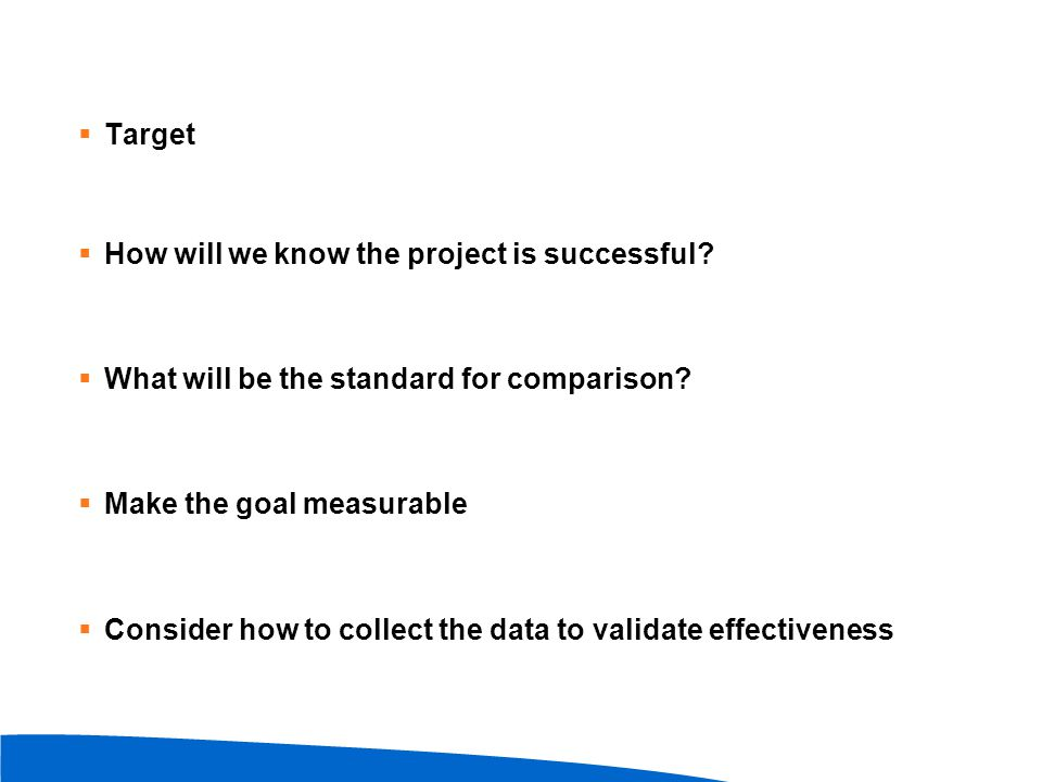 Target How will we know the project is successful What will be the standard for comparison Make the goal measurable.