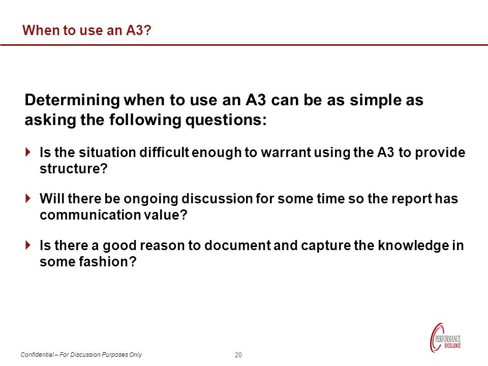 When to use an A3 Determining when to use an A3 can be as simple as asking the following questions:
