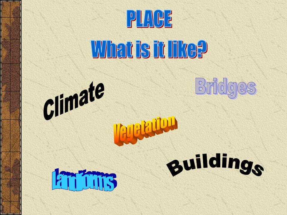 PLACE What is it like Climate Bridges Vegetation Buildings Landforms
