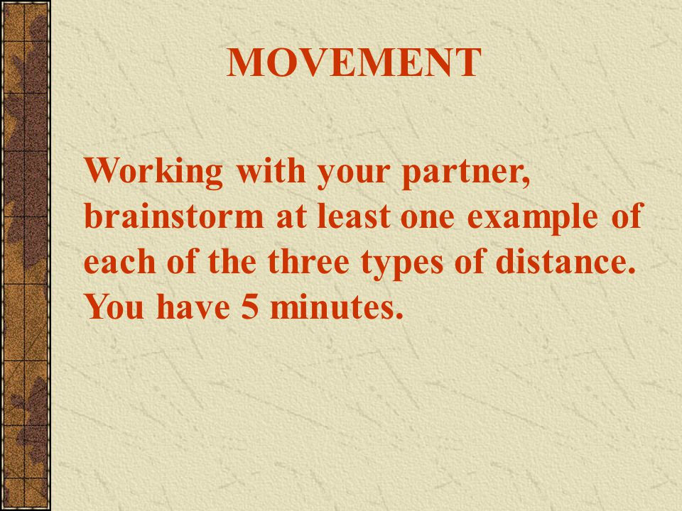MOVEMENT Working with your partner, brainstorm at least one example of each of the three types of distance.