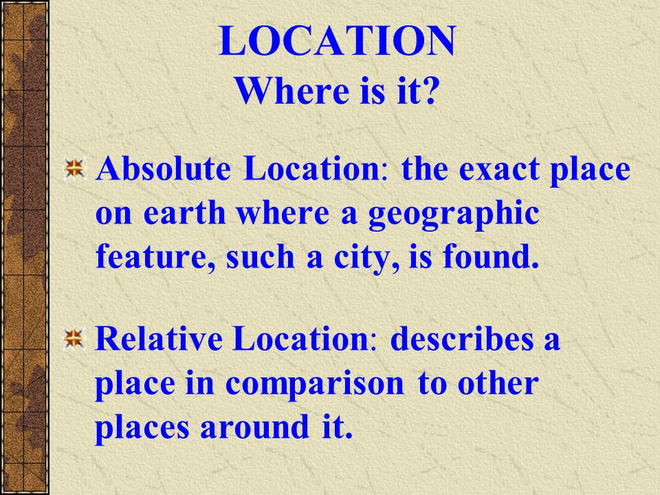 LOCATION Where is it Absolute Location: the exact place on earth where a geographic feature, such a city, is found.