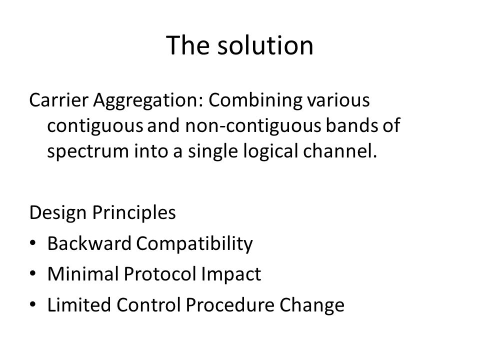 The solution Carrier Aggregation: Combining various contiguous and non-contiguous bands of spectrum into a single logical channel.
