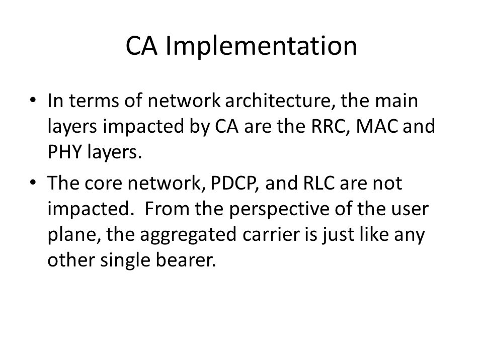 CA Implementation In terms of network architecture, the main layers impacted by CA are the RRC, MAC and PHY layers.