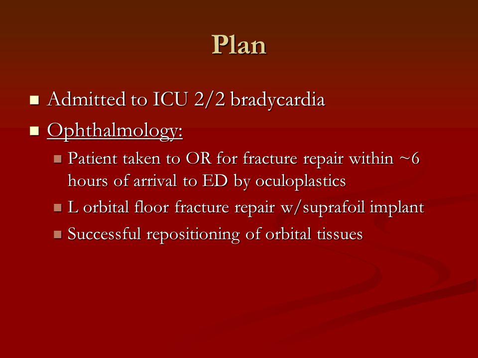 Plan Admitted to ICU 2/2 bradycardia Ophthalmology: