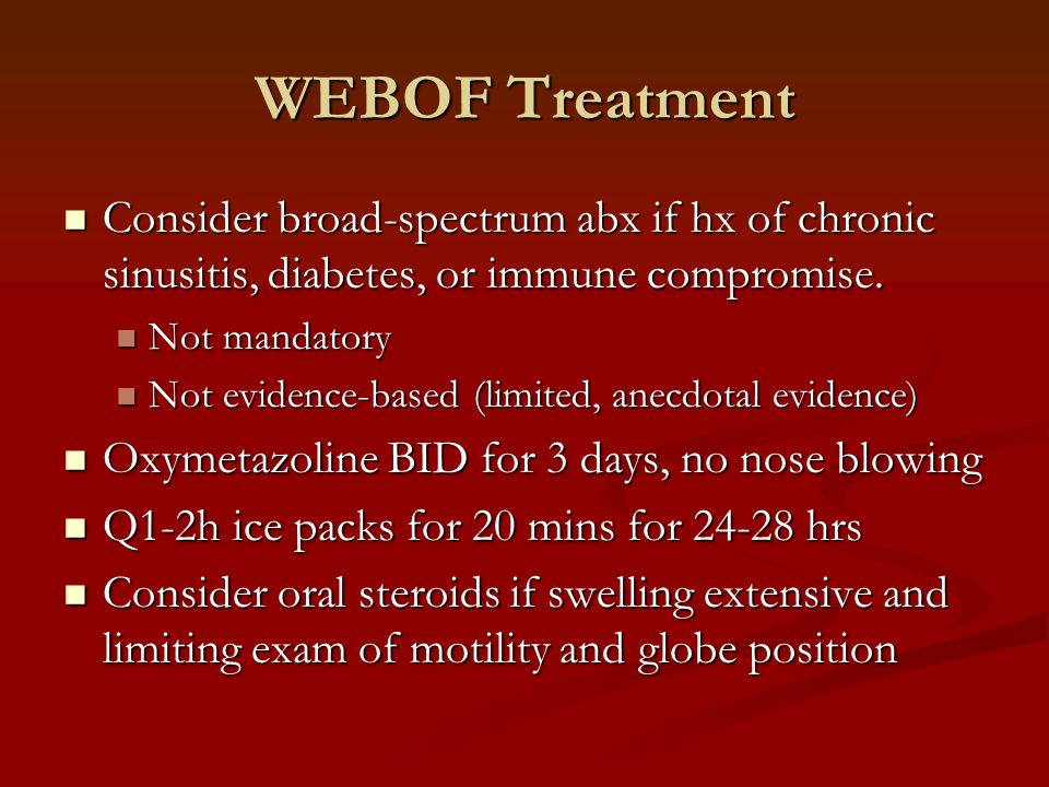 WEBOF Treatment Consider broad-spectrum abx if hx of chronic sinusitis, diabetes, or immune compromise.