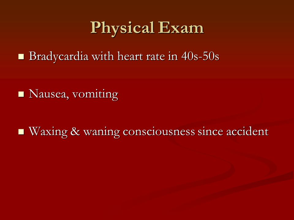 Physical Exam Bradycardia with heart rate in 40s-50s Nausea, vomiting