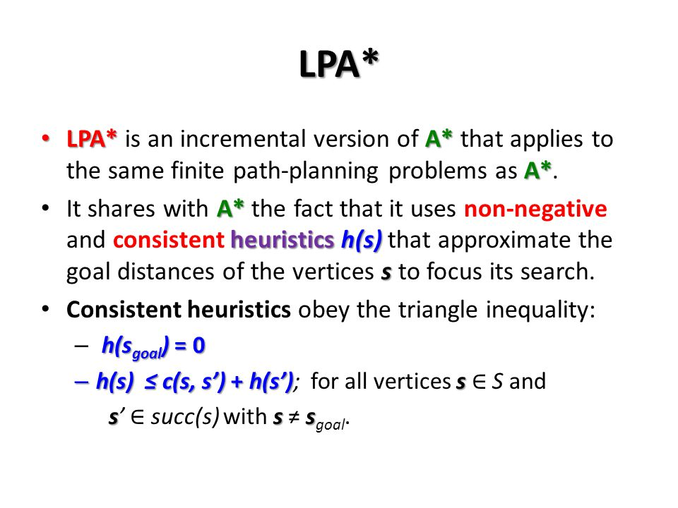 LPA* LPA* is an incremental version of A* that applies to the same finite path-planning problems as A*.