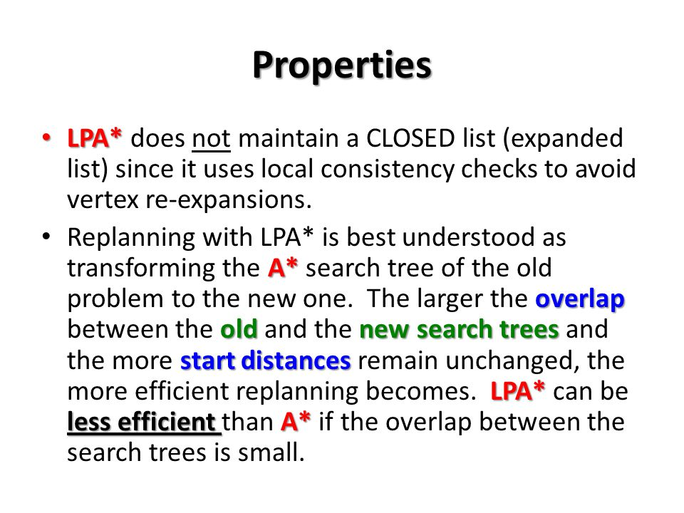 Properties LPA* does not maintain a CLOSED list (expanded list) since it uses local consistency checks to avoid vertex re-expansions.