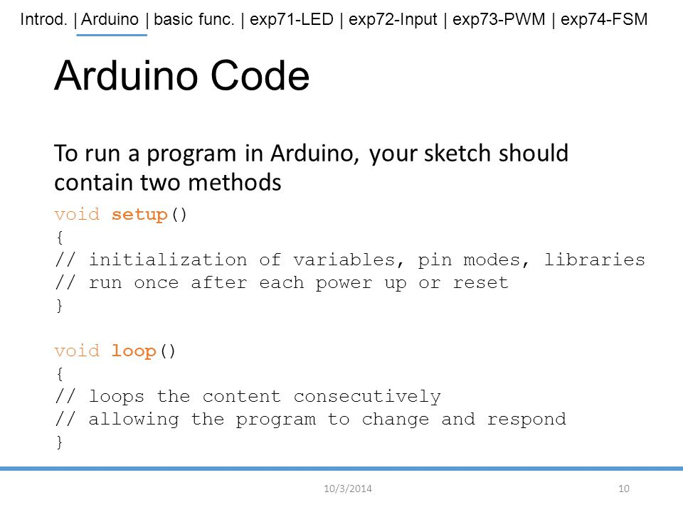 Arduino Code To run a program in Arduino, your sketch should contain two methods. void setup() {