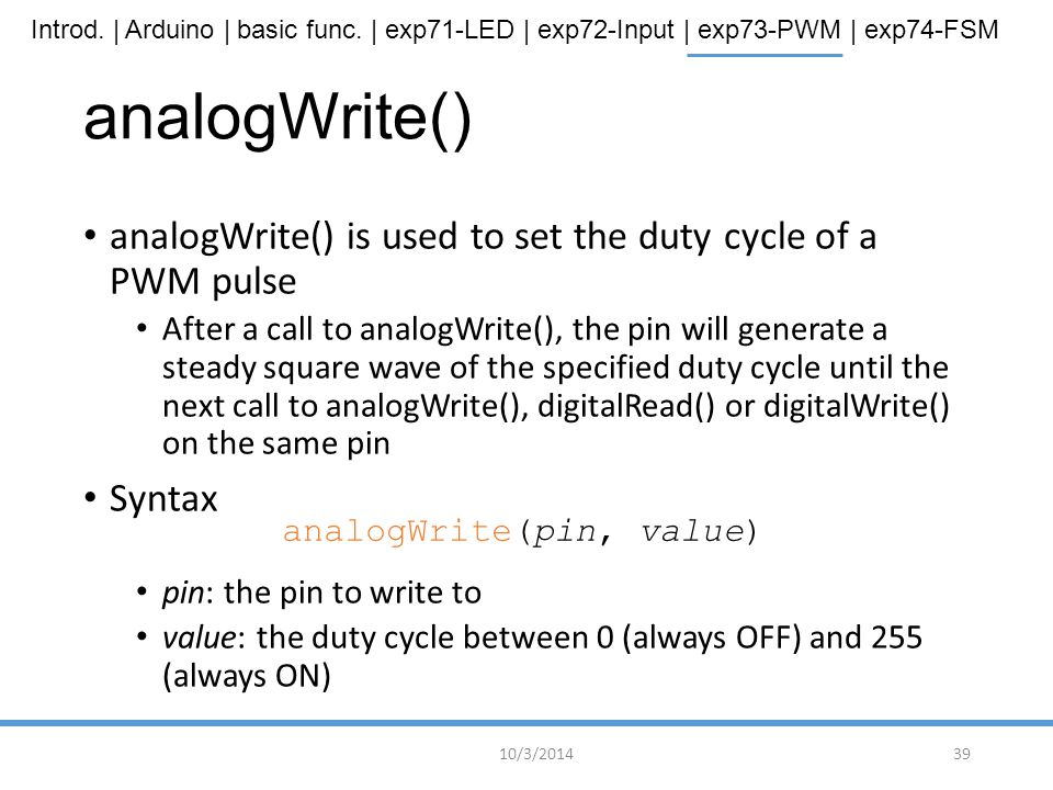 analogWrite() analogWrite() is used to set the duty cycle of a PWM pulse.