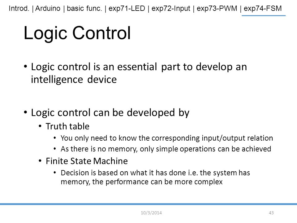 Logic Control Logic control is an essential part to develop an intelligence device. Logic control can be developed by.