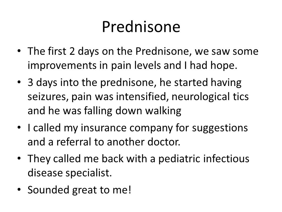 Prednisone The first 2 days on the Prednisone, we saw some improvements in pain levels and I had hope.