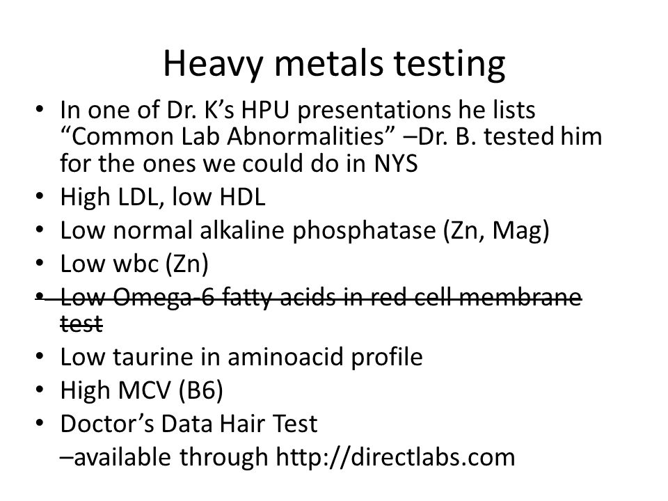 Heavy metals testing In one of Dr. K's HPU presentations he lists Common Lab Abnormalities –Dr. B. tested him for the ones we could do in NYS.
