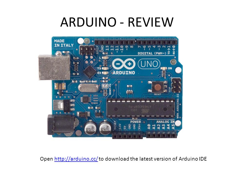 ARDUINO - REVIEW Open http://arduino.cc/ to download the latest version of Arduino IDE