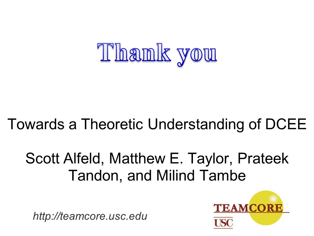 Thank you Towards a Theoretic Understanding of DCEE Scott Alfeld, Matthew E. Taylor, Prateek Tandon, and Milind Tambe.