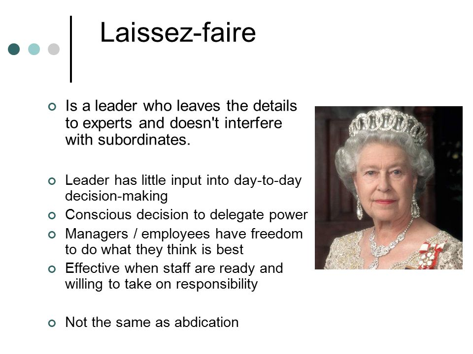 Leadership theory Laissez-faire. Is a leader who leaves the details to experts and doesn t interfere with subordinates.