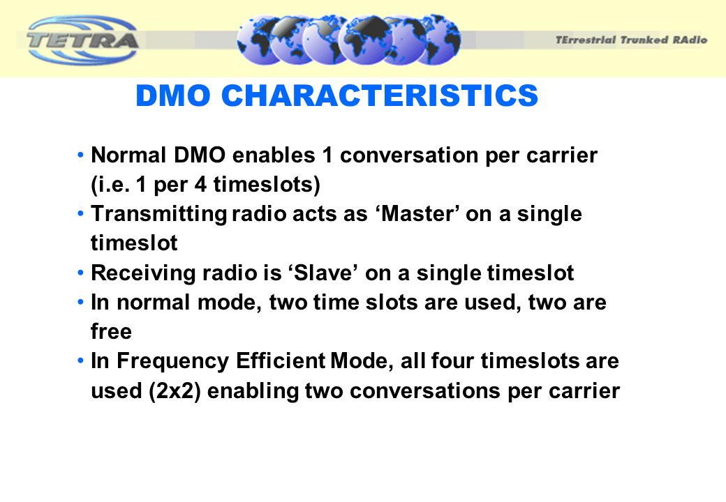 DMO CHARACTERISTICS Normal DMO enables 1 conversation per carrier (i.e. 1 per 4 timeslots) Transmitting radio acts as 'Master' on a single timeslot.