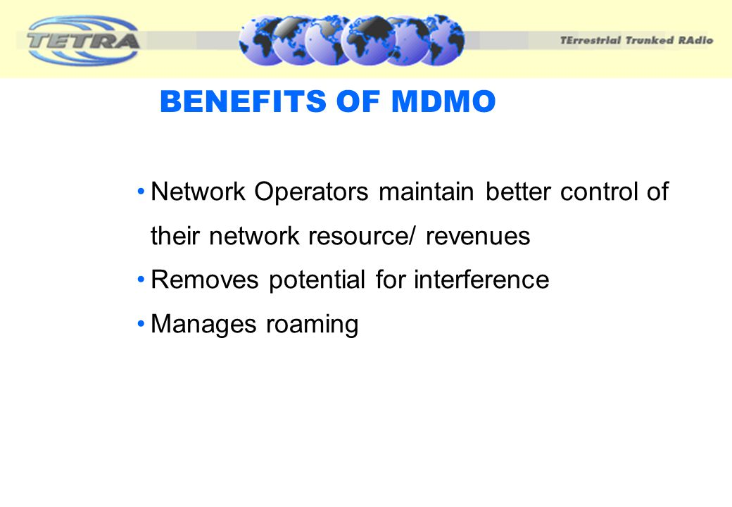 BENEFITS OF MDMO Network Operators maintain better control of their network resource/ revenues. Removes potential for interference.