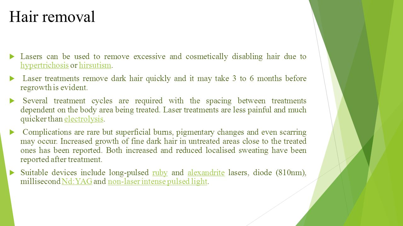 Hair removal Lasers can be used to remove excessive and cosmetically disabling hair due to hypertrichosis or hirsutism.