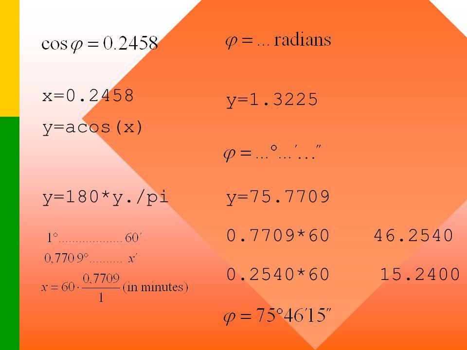 x=0.2458 y=1.3225 y=acos(x) y=180*y./pi y=75.7709 0.7709*60 46.2540 0.2540*60 15.2400