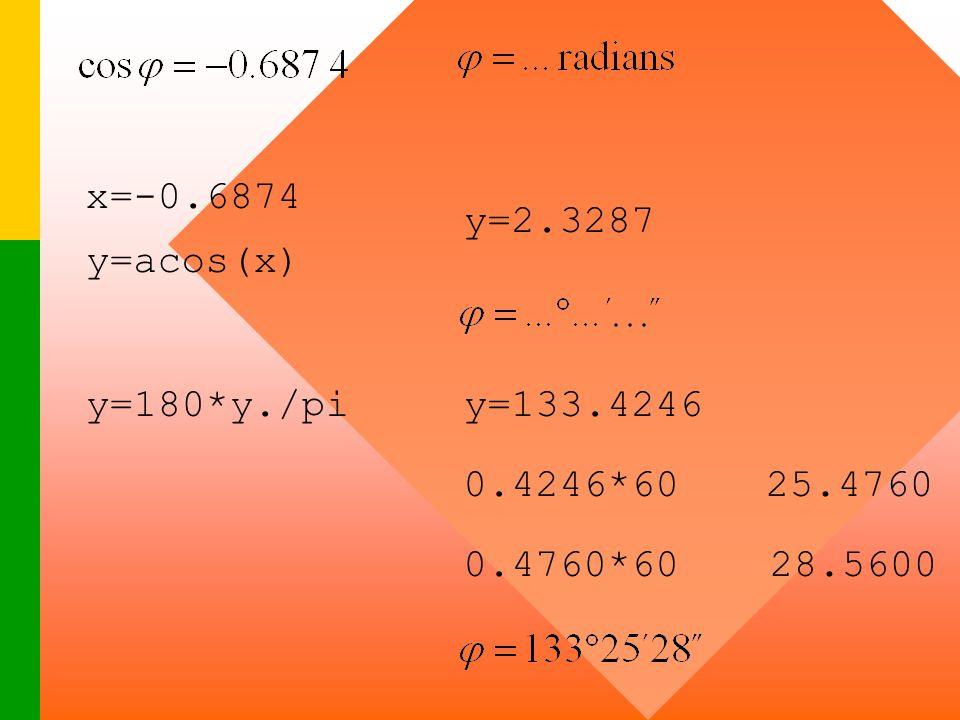 x=-0.6874 y=2.3287 y=acos(x) y=180*y./pi y=133.4246 0.4246*60 25.4760 0.4760*60 28.5600