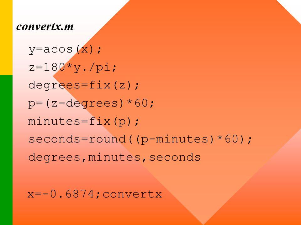 convertx.m y=acos(x); z=180*y./pi; degrees=fix(z); p=(z-degrees)*60; minutes=fix(p); seconds=round((p-minutes)*60);