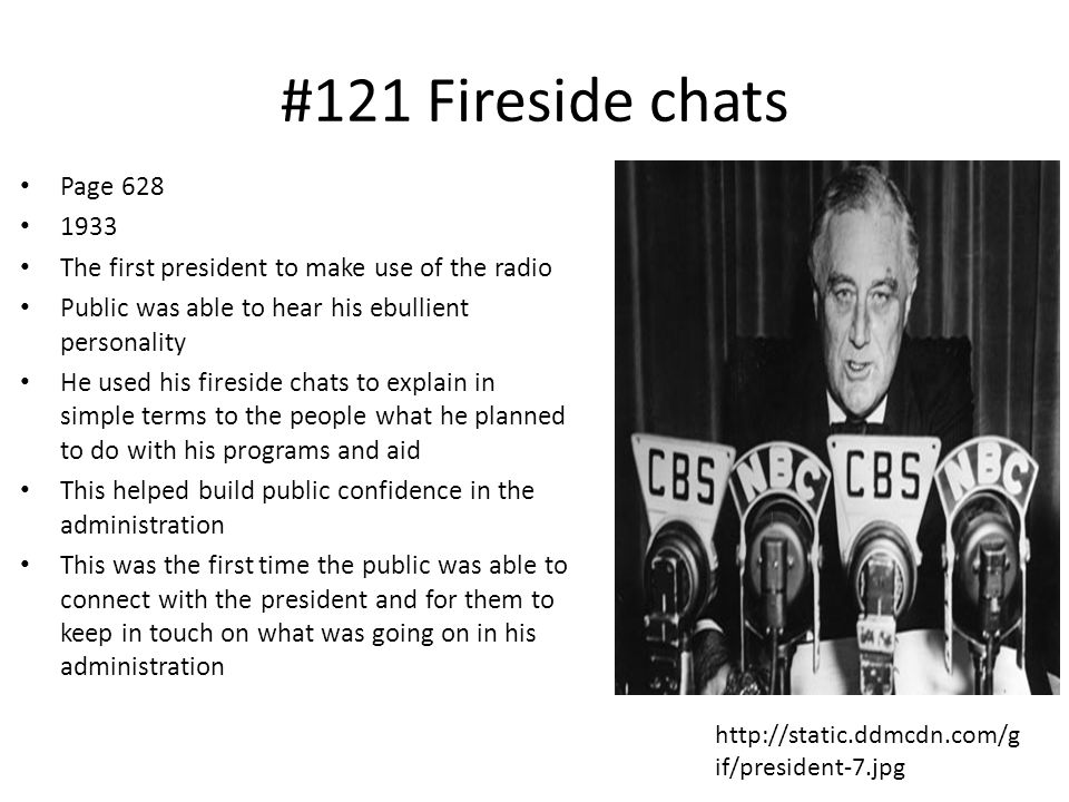 #121 Fireside chats Page 628. 1933. The first president to make use of the radio. Public was able to hear his ebullient personality.