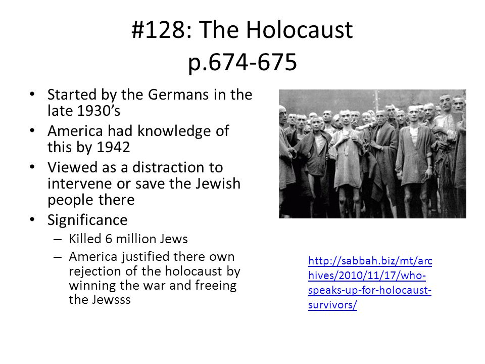 #128: The Holocaust p.674-675 Started by the Germans in the late 1930's. America had knowledge of this by 1942.
