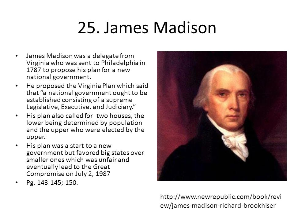 25. James Madison James Madison was a delegate from Virginia who was sent to Philadelphia in 1787 to propose his plan for a new national government.
