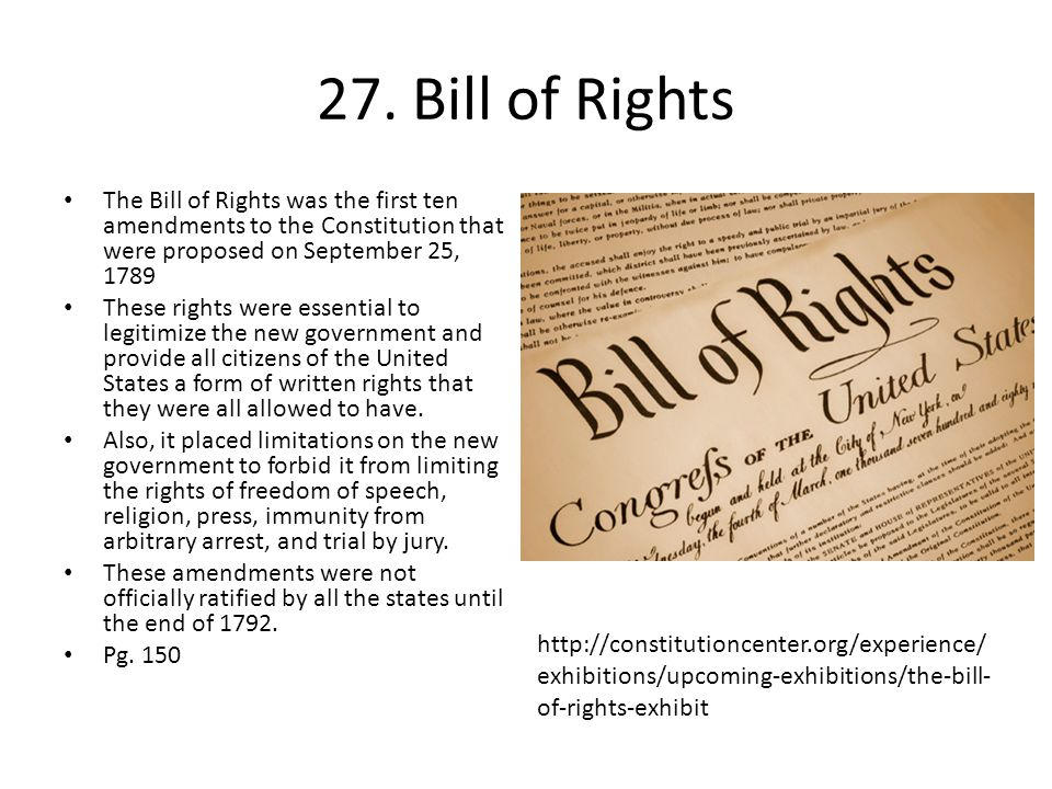 27. Bill of Rights The Bill of Rights was the first ten amendments to the Constitution that were proposed on September 25, 1789.