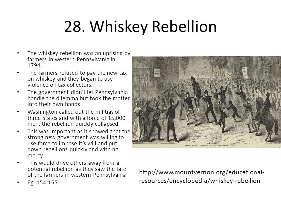 28. Whiskey Rebellion The whiskey rebellion was an uprising by farmers in western Pennsylvania in 1794.