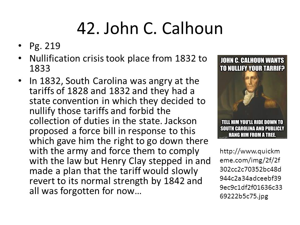 42. John C. Calhoun Pg. 219. Nullification crisis took place from 1832 to 1833.